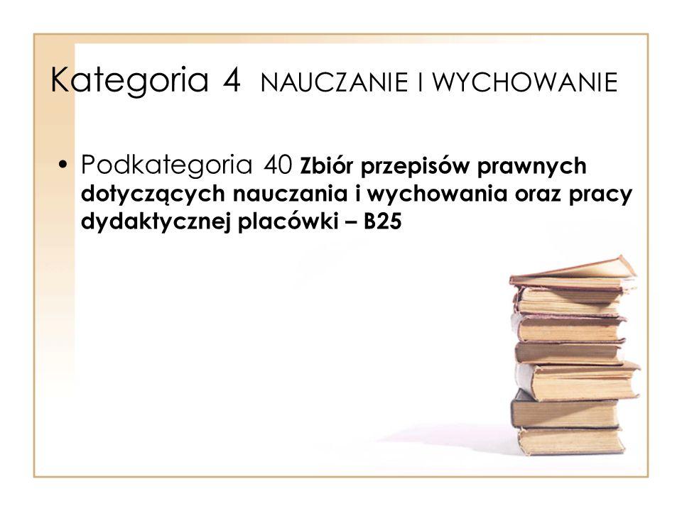 Kategoria 4 NAUCZANIE I WYCHOWANIE Podkategoria 40 Zbiór przepisów prawnych dotyczących nauczania i wychowania oraz pracy dydaktycznej placówki – B25
