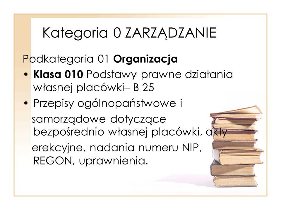 Kategoria 0 ZARZĄDZANIE Podkategoria 01 Organizacja Klasa 010 Podstawy prawne działania własnej placówki– B 25 Przepisy ogólnopaństwowe i samorządowe