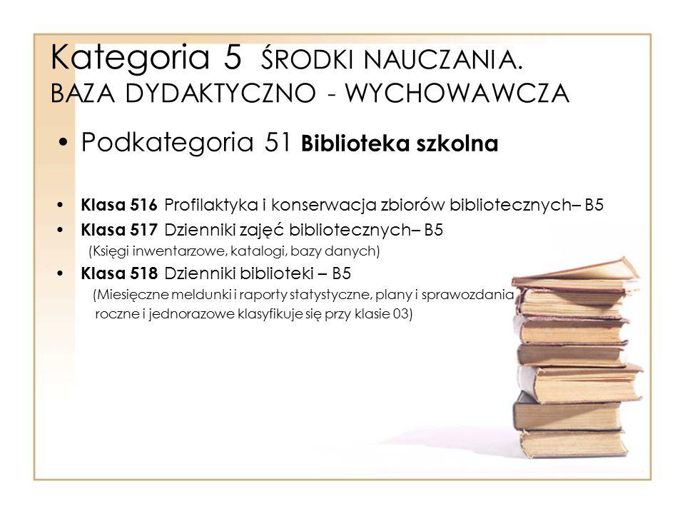 Kategoria 5 ŚRODKI NAUCZANIA. BAZA DYDAKTYCZNO - WYCHOWAWCZA Podkategoria 51 Biblioteka szkolna Klasa 516 Profilaktyka i konserwacja zbiorów bibliotec