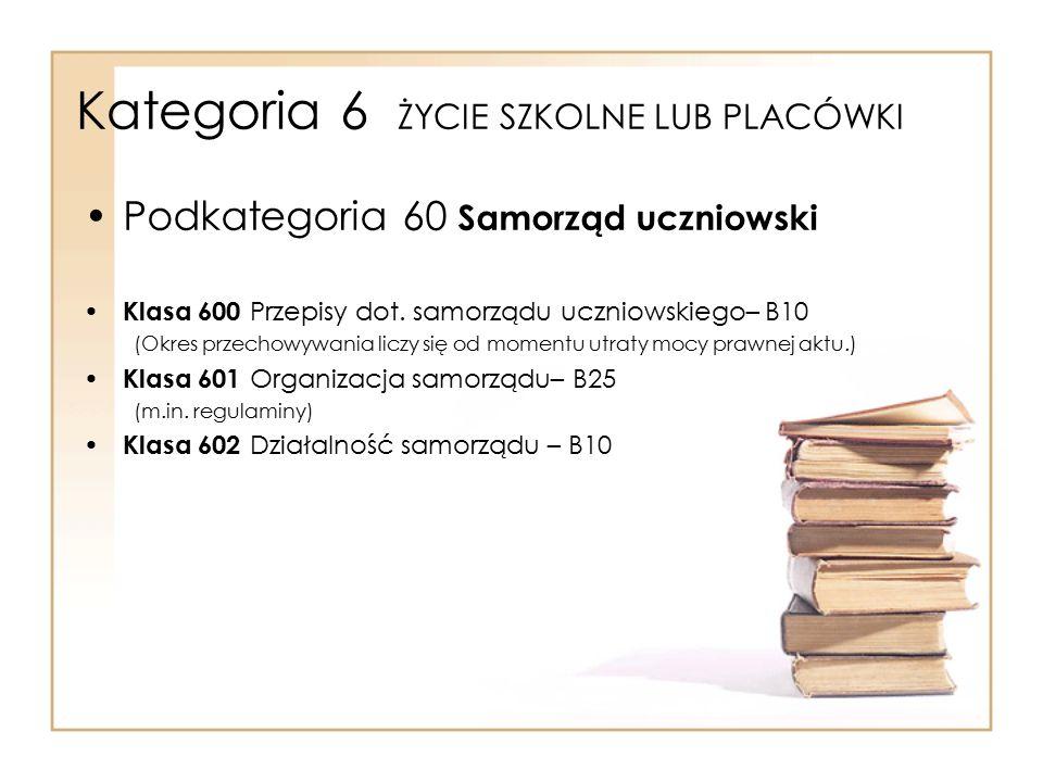 Kategoria 6 ŻYCIE SZKOLNE LUB PLACÓWKI Podkategoria 60 Samorząd uczniowski Klasa 600 Przepisy dot. samorządu uczniowskiego– B10 (Okres przechowywania
