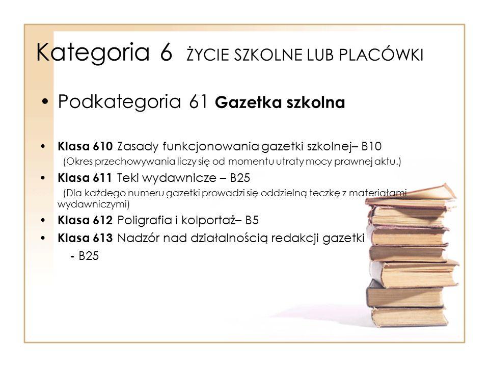 Kategoria 6 ŻYCIE SZKOLNE LUB PLACÓWKI Podkategoria 61 Gazetka szkolna Klasa 610 Zasady funkcjonowania gazetki szkolnej– B10 (Okres przechowywania lic