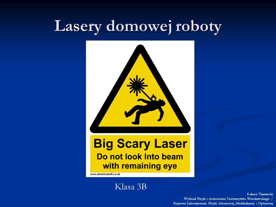 Lasery domowej roboty Klasa 3B Łukasz Tracewski Wydział Fizyki i Astronomii Uniwersytetu Wrocławskiego / Krajowe Laboratorium Fizyki Atomowej, Molekularnej i Optycznej