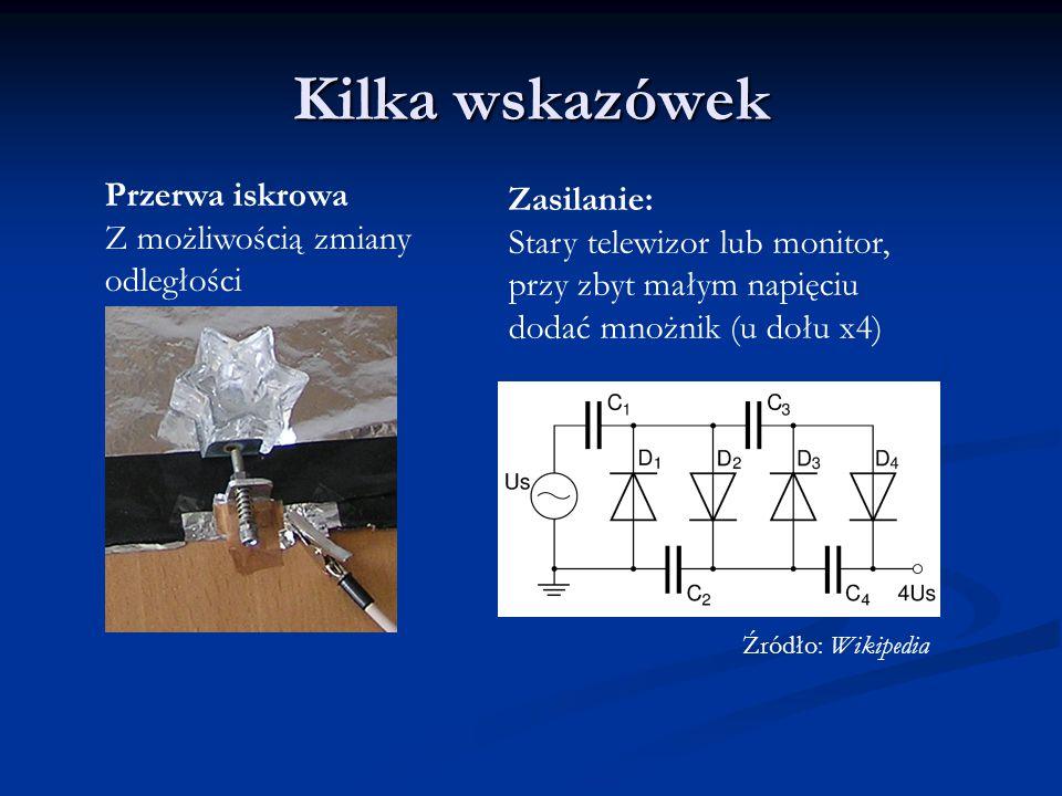 Kilka wskazówek Przerwa iskrowa Z możliwością zmiany odległości Zasilanie: Stary telewizor lub monitor, przy zbyt małym napięciu dodać mnożnik (u dołu x4) Źródło: Wikipedia