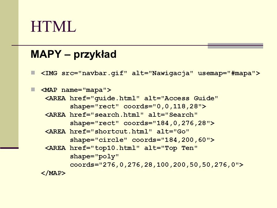 HTML MAPY – przykład <AREA href= guide.html alt= Access Guide shape= rect coords= 0,0,118,28 > <AREA href= search.html alt= Search shape= rect coords= 184,0,276,28 > <AREA href= shortcut.html alt= Go shape= circle coords= 184,200,60 > <AREA href= top10.html alt= Top Ten shape= poly coords= 276,0,276,28,100,200,50,50,276,0 >