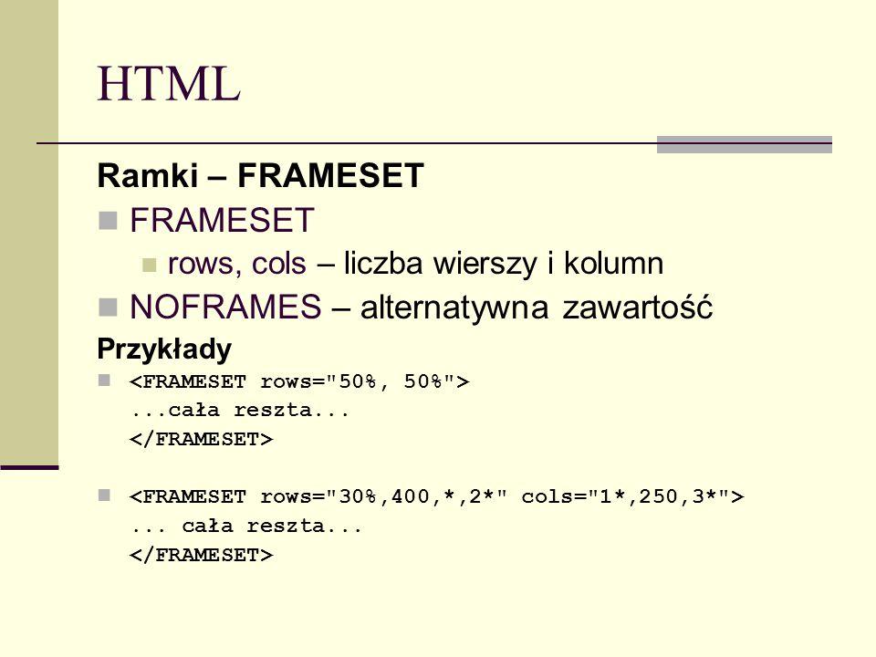 HTML Ramki – FRAMESET FRAMESET rows, cols – liczba wierszy i kolumn NOFRAMES – alternatywna zawartość Przykłady...cała reszta...... cała reszta...