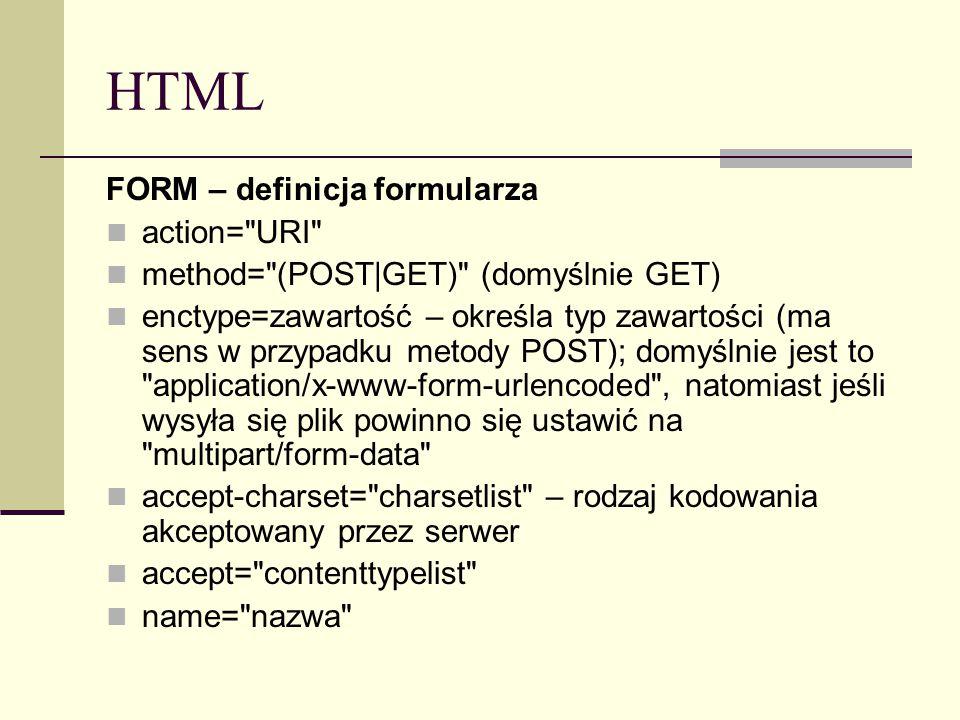HTML FORM – definicja formularza action= URI method= (POST|GET) (domyślnie GET) enctype=zawartość – określa typ zawartości (ma sens w przypadku metody POST); domyślnie jest to application/x-www-form-urlencoded , natomiast jeśli wysyła się plik powinno się ustawić na multipart/form-data accept-charset= charsetlist – rodzaj kodowania akceptowany przez serwer accept= contenttypelist name= nazwa