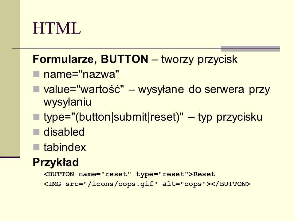 HTML Formularze, BUTTON – tworzy przycisk name= nazwa value= wartość – wysyłane do serwera przy wysyłaniu type= (button|submit|reset) – typ przycisku disabled tabindex Przykład Reset