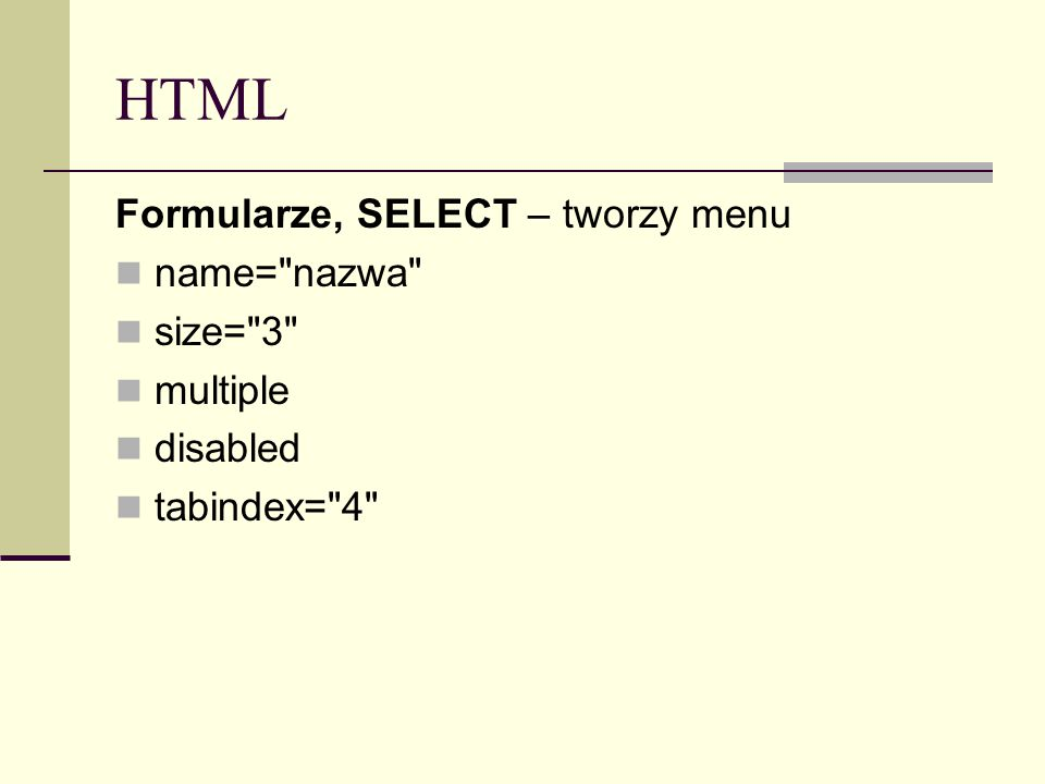 HTML Formularze, SELECT – tworzy menu name= nazwa size= 3 multiple disabled tabindex= 4