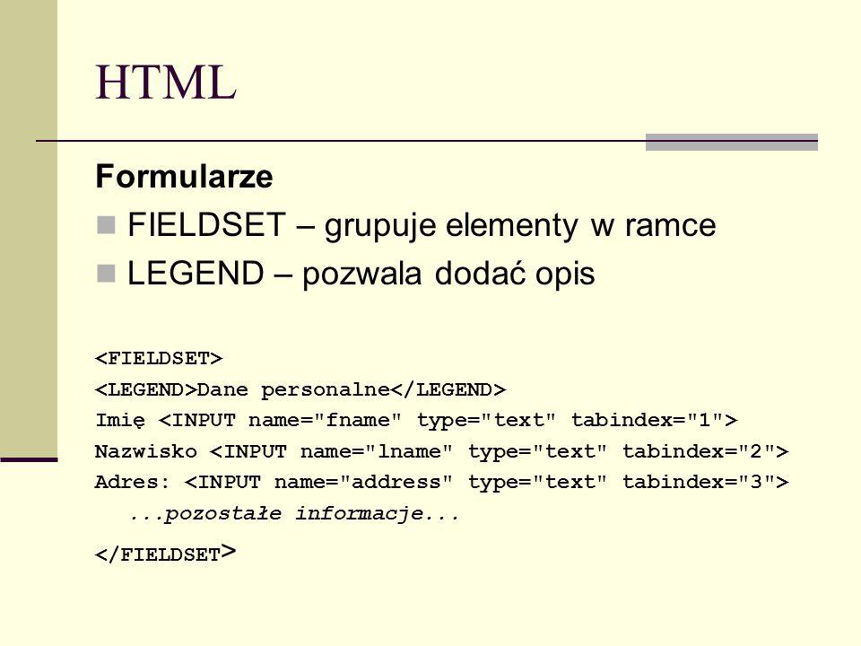 HTML Formularze FIELDSET – grupuje elementy w ramce LEGEND – pozwala dodać opis Dane personalne Imię Nazwisko Adres:...pozostałe informacje...