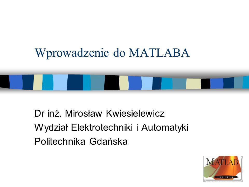 Wprowadzenie do MATLABA Dr inż. Mirosław Kwiesielewicz Wydział Elektrotechniki i Automatyki Politechnika Gdańska