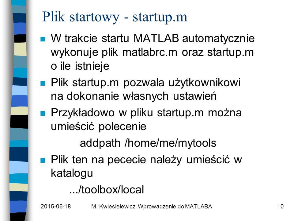 2015-06-18M. Kwiesielewicz. Wprowadzenie do MATLABA10 Plik startowy - startup.m n W trakcie startu MATLAB automatycznie wykonuje plik matlabrc.m oraz