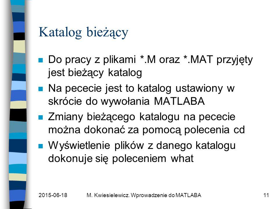 2015-06-18M. Kwiesielewicz. Wprowadzenie do MATLABA11 Katalog bieżący n Do pracy z plikami *.M oraz *.MAT przyjęty jest bieżący katalog n Na pececie j