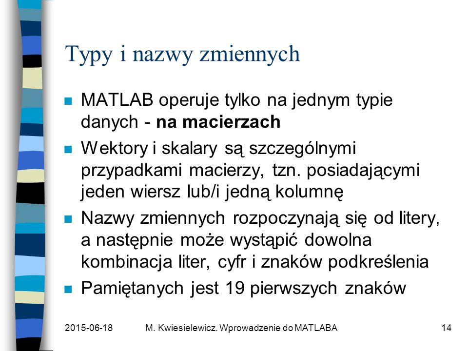 2015-06-18M. Kwiesielewicz. Wprowadzenie do MATLABA14 Typy i nazwy zmiennych n MATLAB operuje tylko na jednym typie danych - na macierzach n Wektory i