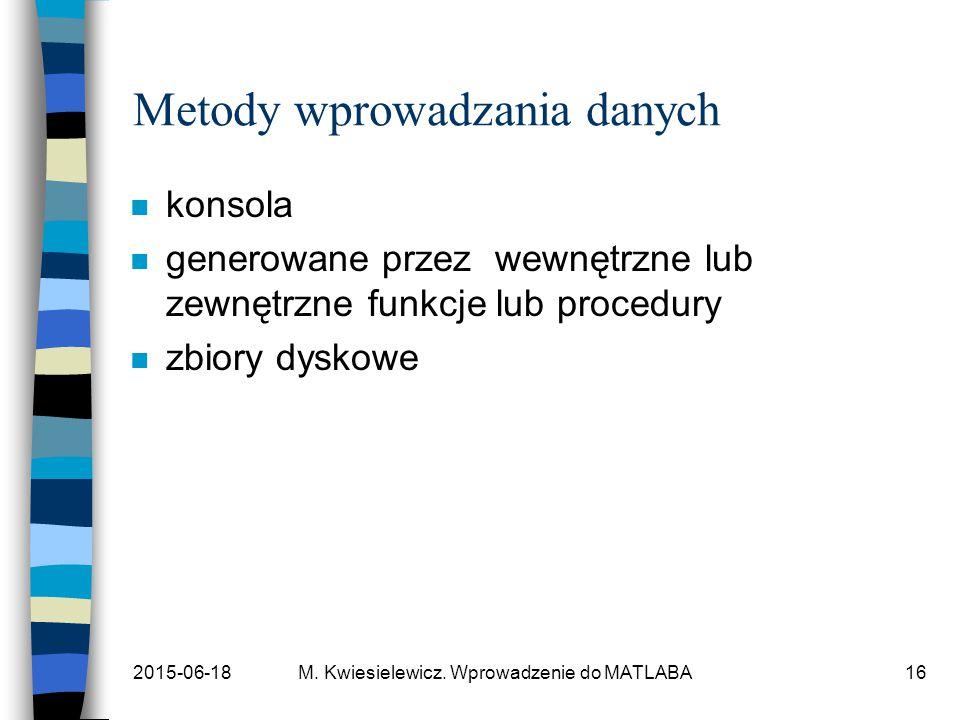 2015-06-18M. Kwiesielewicz. Wprowadzenie do MATLABA16 Metody wprowadzania danych n konsola n generowane przez wewnętrzne lub zewnętrzne funkcje lub pr