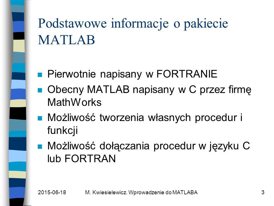 2015-06-18M. Kwiesielewicz. Wprowadzenie do MATLABA3 Podstawowe informacje o pakiecie MATLAB n Pierwotnie napisany w FORTRANIE n Obecny MATLAB napisan