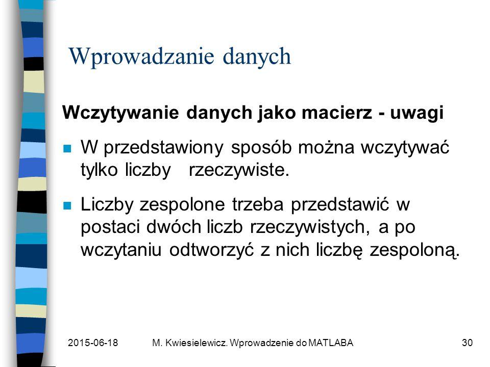 2015-06-18M. Kwiesielewicz. Wprowadzenie do MATLABA30 Wprowadzanie danych Wczytywanie danych jako macierz - uwagi n W przedstawiony sposób można wczyt