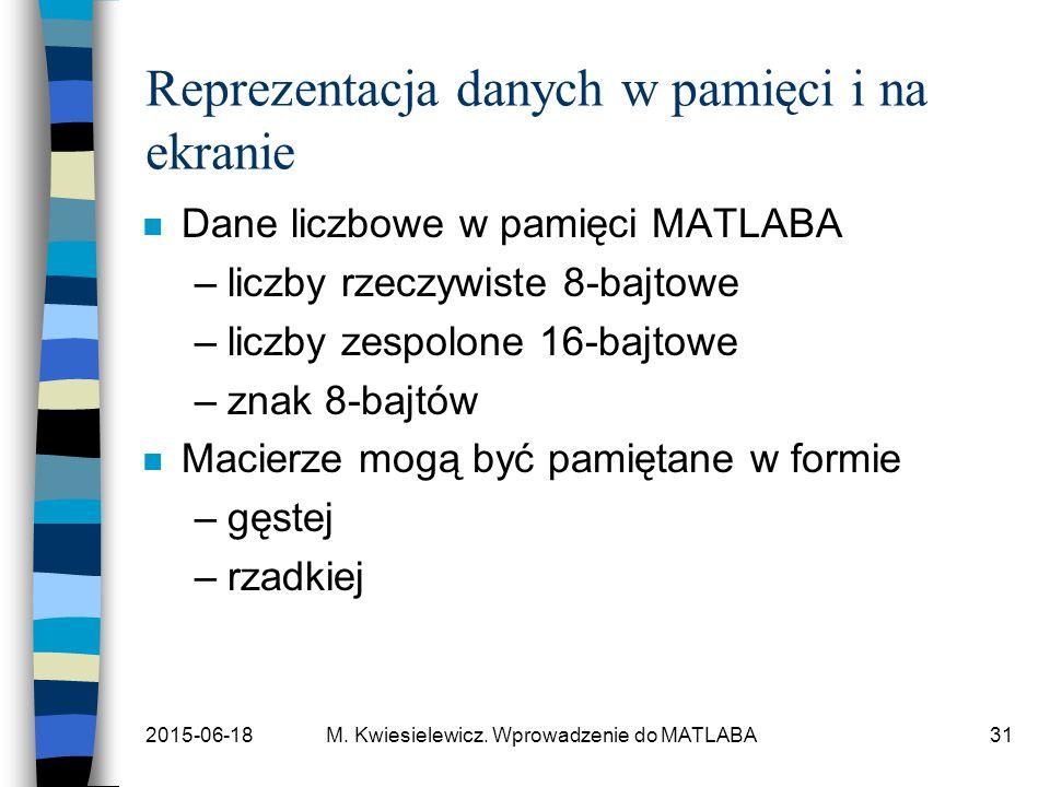 2015-06-18M. Kwiesielewicz. Wprowadzenie do MATLABA31 Reprezentacja danych w pamięci i na ekranie n Dane liczbowe w pamięci MATLABA –liczby rzeczywist