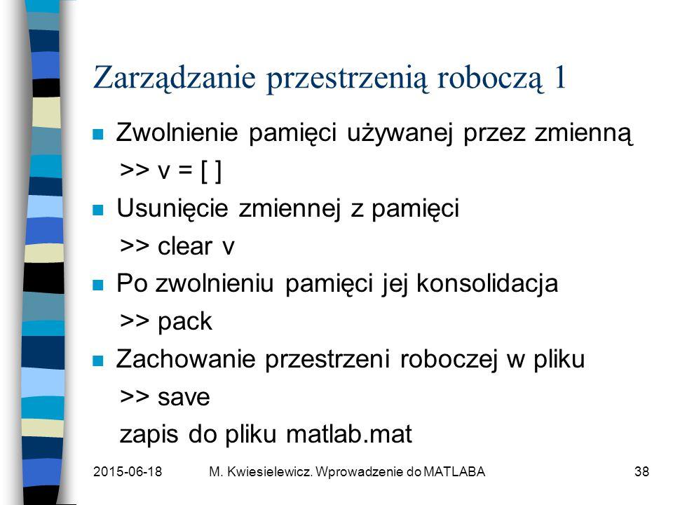 2015-06-18M. Kwiesielewicz. Wprowadzenie do MATLABA38 Zarządzanie przestrzenią roboczą 1 n Zwolnienie pamięci używanej przez zmienną >> v = [ ] n Usun