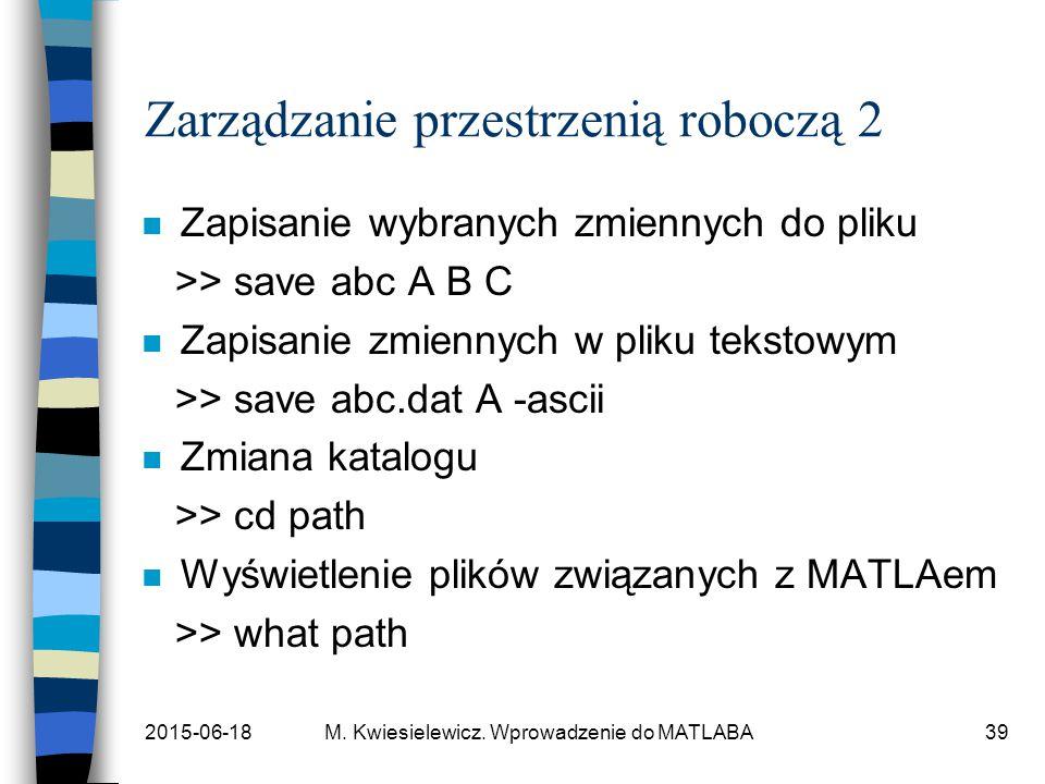 2015-06-18M. Kwiesielewicz. Wprowadzenie do MATLABA39 Zarządzanie przestrzenią roboczą 2 n Zapisanie wybranych zmiennych do pliku >> save abc A B C n