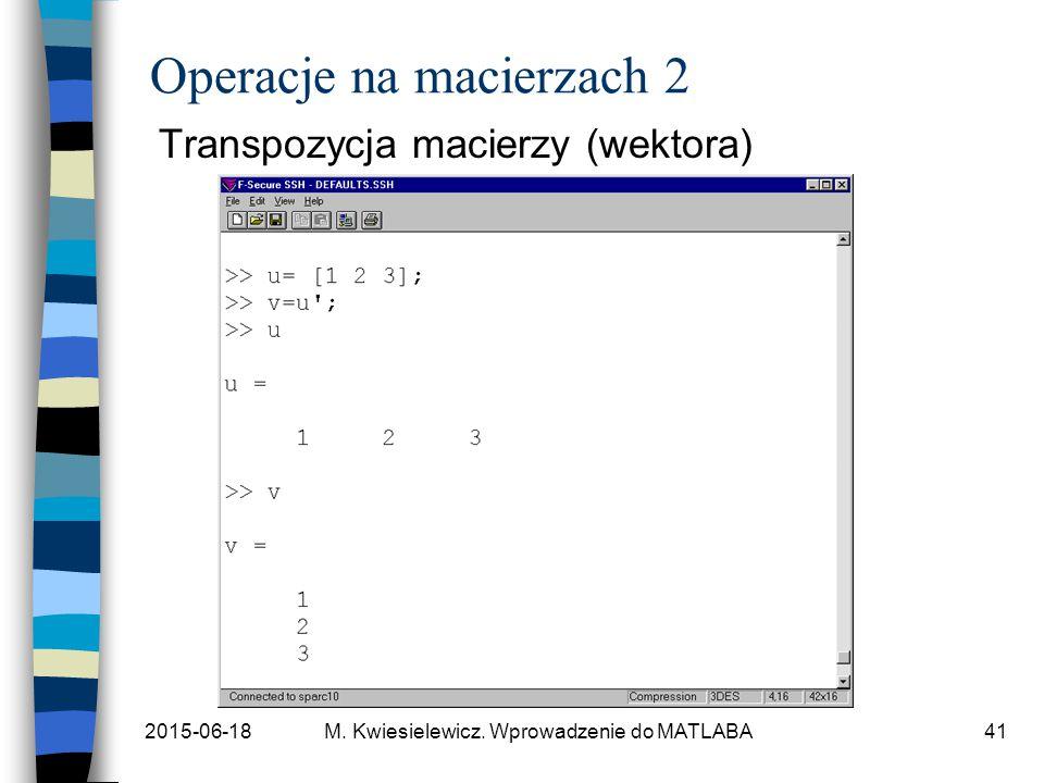 2015-06-18M. Kwiesielewicz. Wprowadzenie do MATLABA41 Operacje na macierzach 2 Transpozycja macierzy (wektora)