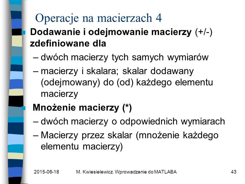 2015-06-18M. Kwiesielewicz. Wprowadzenie do MATLABA43 Operacje na macierzach 4 n Dodawanie i odejmowanie macierzy (+/-) zdefiniowane dla –dwóch macier