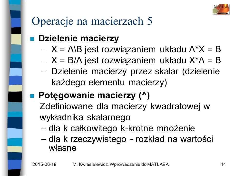 2015-06-18M. Kwiesielewicz. Wprowadzenie do MATLABA44 Operacje na macierzach 5 n Dzielenie macierzy – X = A\B jest rozwiązaniem układu A*X = B – X = B