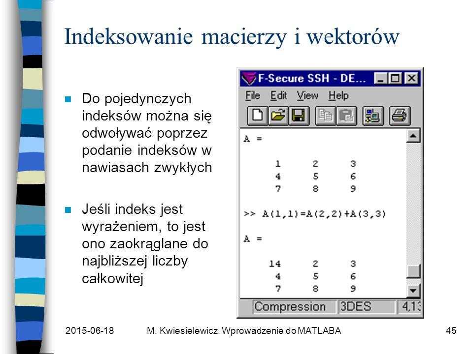 2015-06-18M. Kwiesielewicz. Wprowadzenie do MATLABA45 Indeksowanie macierzy i wektorów n Do pojedynczych indeksów można się odwoływać poprzez podanie