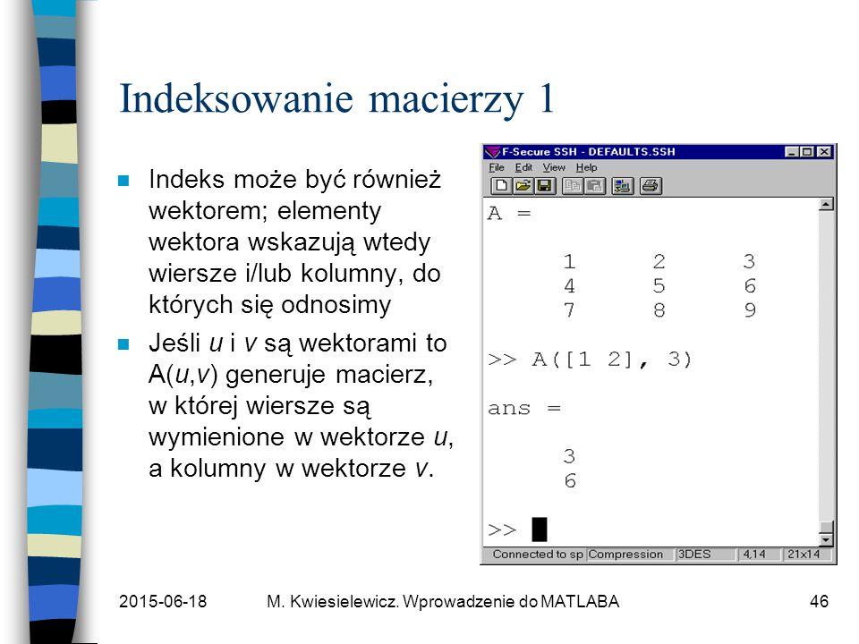 2015-06-18M. Kwiesielewicz. Wprowadzenie do MATLABA46 Indeksowanie macierzy 1 n Indeks może być również wektorem; elementy wektora wskazują wtedy wier