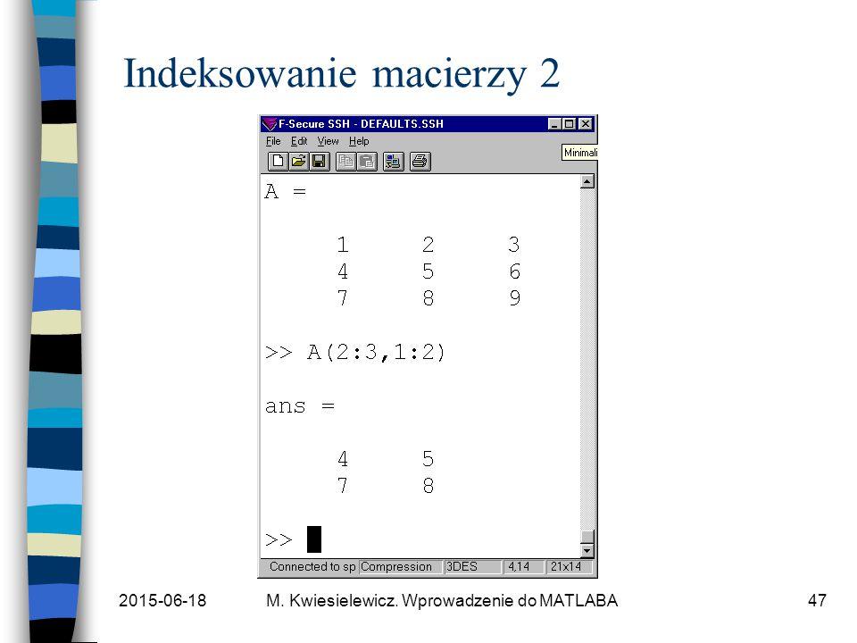 2015-06-18M. Kwiesielewicz. Wprowadzenie do MATLABA47 Indeksowanie macierzy 2