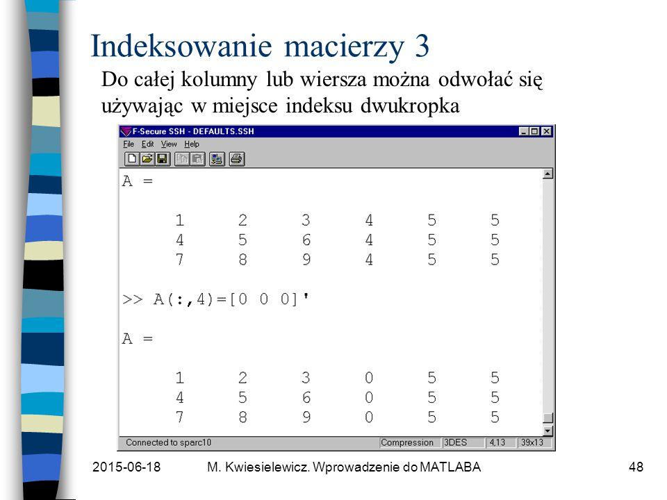 2015-06-18M. Kwiesielewicz. Wprowadzenie do MATLABA48 Indeksowanie macierzy 3 Do całej kolumny lub wiersza można odwołać się używając w miejsce indeks