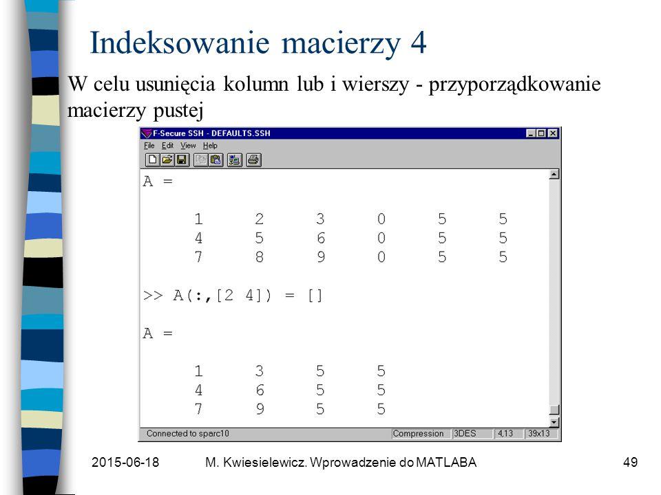 2015-06-18M. Kwiesielewicz. Wprowadzenie do MATLABA49 Indeksowanie macierzy 4 W celu usunięcia kolumn lub i wierszy - przyporządkowanie macierzy puste