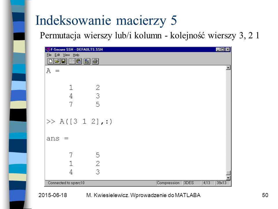 2015-06-18M. Kwiesielewicz. Wprowadzenie do MATLABA50 Indeksowanie macierzy 5 Permutacja wierszy lub/i kolumn - kolejność wierszy 3, 2 1
