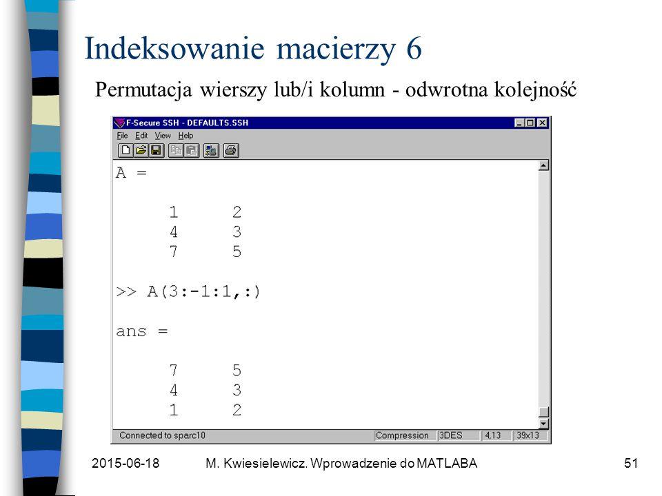 2015-06-18M. Kwiesielewicz. Wprowadzenie do MATLABA51 Indeksowanie macierzy 6 Permutacja wierszy lub/i kolumn - odwrotna kolejność