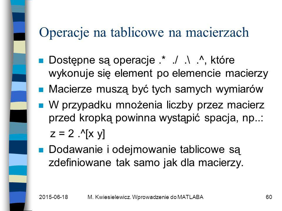 2015-06-18M. Kwiesielewicz. Wprowadzenie do MATLABA60 Operacje na tablicowe na macierzach n Dostępne są operacje.*./.\.^, które wykonuje się element p