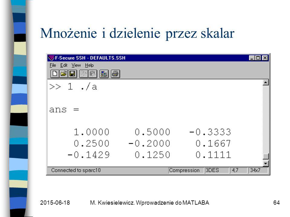 2015-06-18M. Kwiesielewicz. Wprowadzenie do MATLABA64 Mnożenie i dzielenie przez skalar