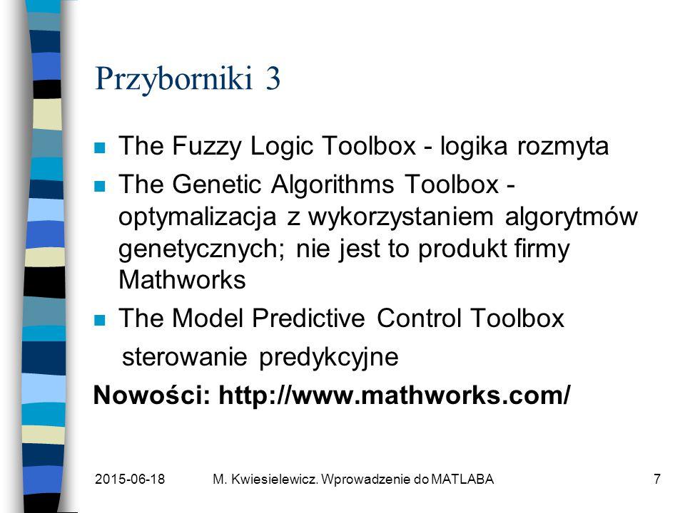 2015-06-18M. Kwiesielewicz. Wprowadzenie do MATLABA7 Przyborniki 3 n The Fuzzy Logic Toolbox - logika rozmyta n The Genetic Algorithms Toolbox - optym