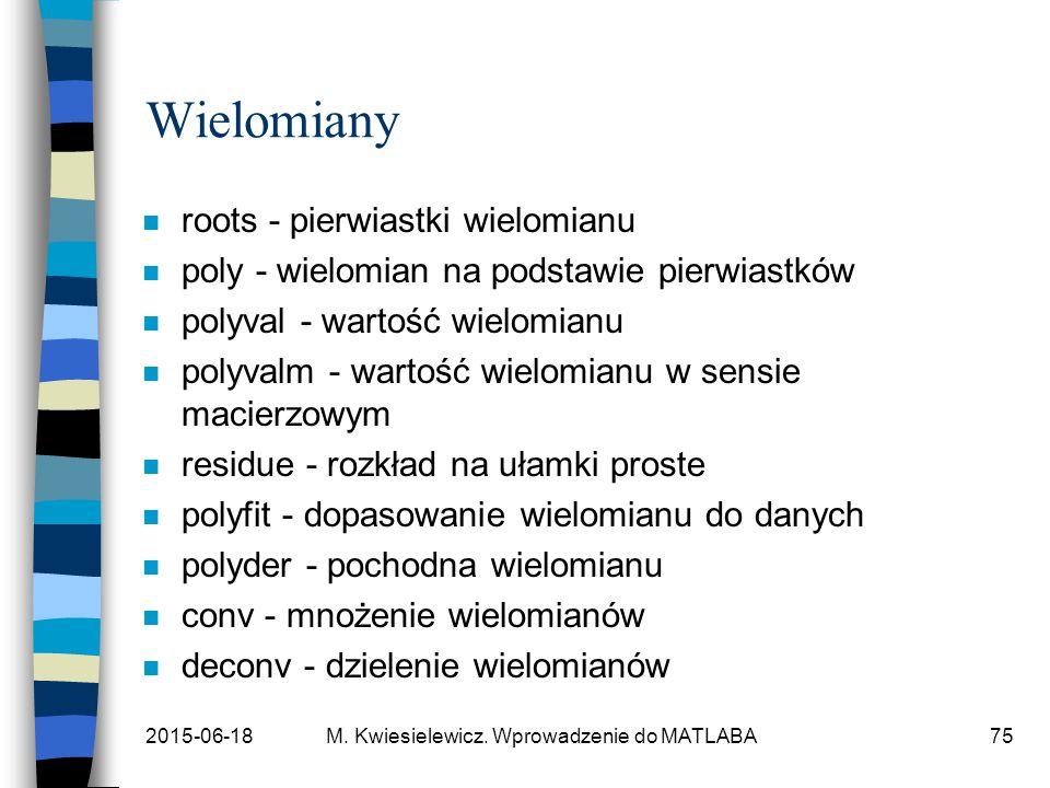 2015-06-18M. Kwiesielewicz. Wprowadzenie do MATLABA75 Wielomiany n roots - pierwiastki wielomianu n poly - wielomian na podstawie pierwiastków n polyv