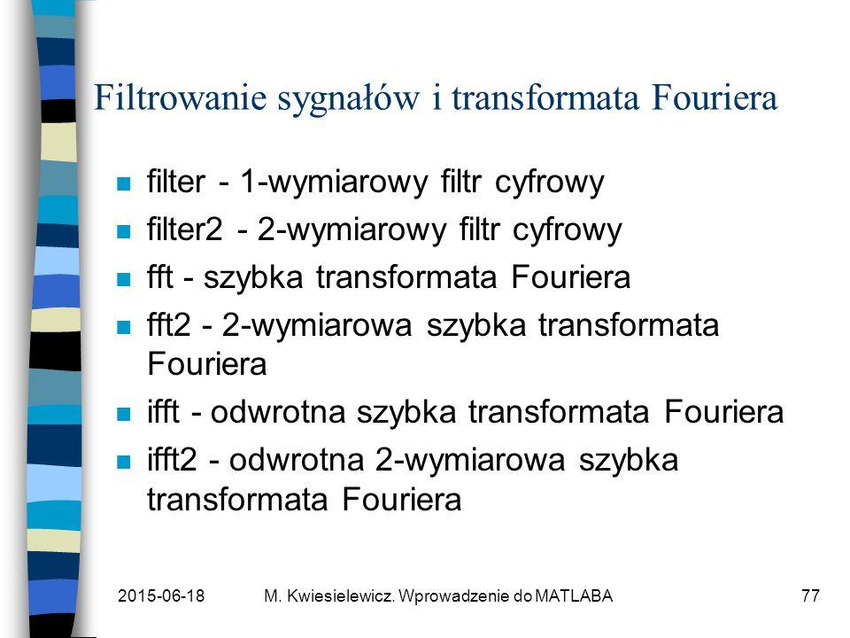 2015-06-18M. Kwiesielewicz. Wprowadzenie do MATLABA77 Filtrowanie sygnałów i transformata Fouriera n filter - 1-wymiarowy filtr cyfrowy n filter2 - 2-