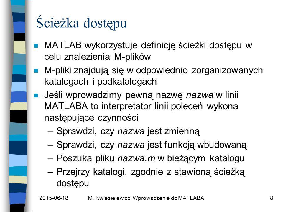 2015-06-18M. Kwiesielewicz. Wprowadzenie do MATLABA8 Ścieżka dostępu n MATLAB wykorzystuje definicję ścieżki dostępu w celu znalezienia M-plików n M-p