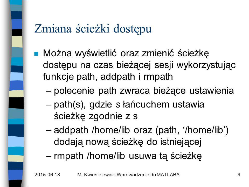 2015-06-18M. Kwiesielewicz. Wprowadzenie do MATLABA9 Zmiana ścieżki dostępu n Można wyświetlić oraz zmienić ścieżkę dostępu na czas bieżącej sesji wyk
