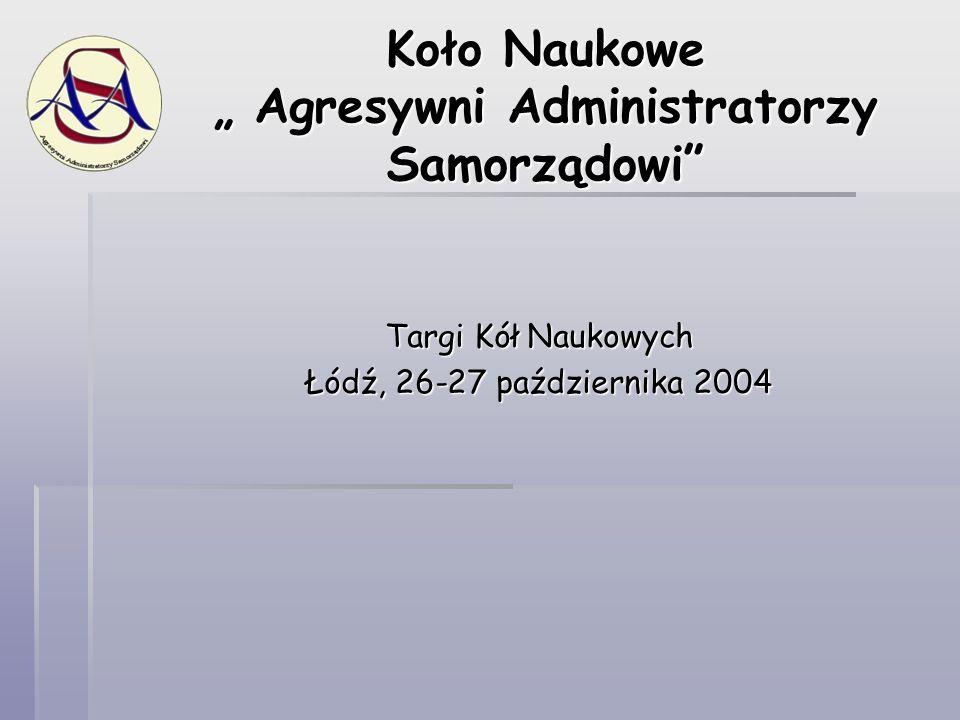 """Koło Naukowe """" Agresywni Administratorzy Samorządowi"""" Targi Kół Naukowych Łódź, 26-27 października 2004"""