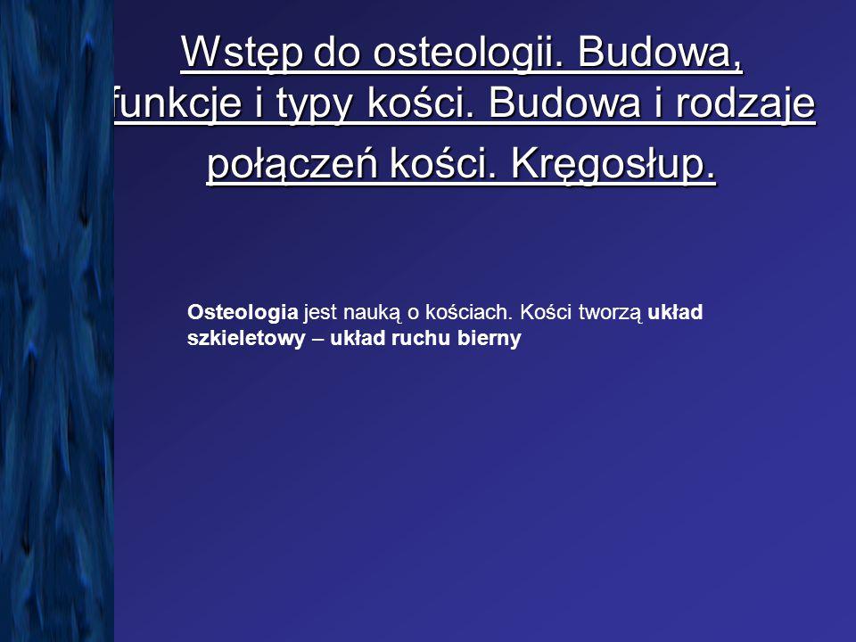 Wstęp do osteologii. Budowa, funkcje i typy kości. Budowa i rodzaje połączeń kości. Kręgosłup. Osteologia jest nauką o kościach. Kości tworzą układ sz