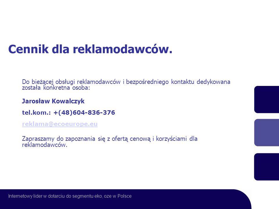 Do bieżącej obsługi reklamodawców i bezpośredniego kontaktu dedykowana została konkretna osoba: Jarosław Kowalczyk tel.kom.: +(48)604-836-376 reklama@ecoeurope.eu reklama@ecoeurope.eu Zapraszamy do zapoznania się z ofertą cenową i korzyściami dla reklamodawców.