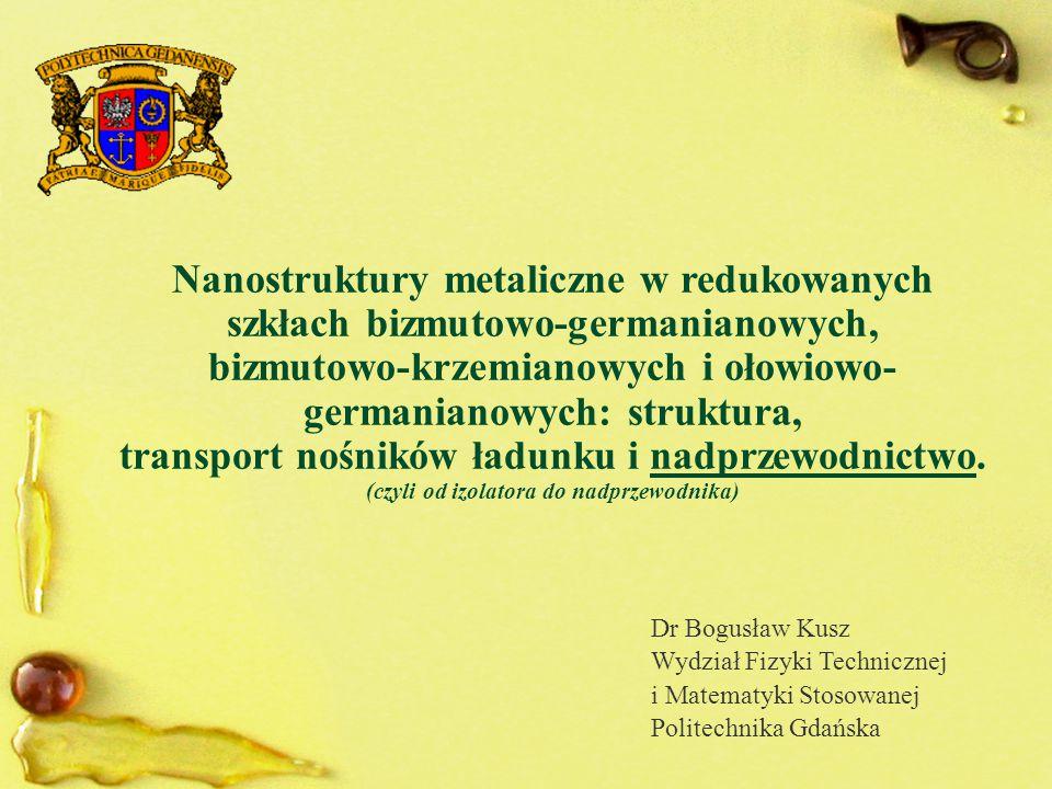 Nanostruktury metaliczne w redukowanych szkłach bizmutowo-germanianowych, bizmutowo-krzemianowych i ołowiowo- germanianowych: struktura, transport nośników ładunku i nadprzewodnictwo.