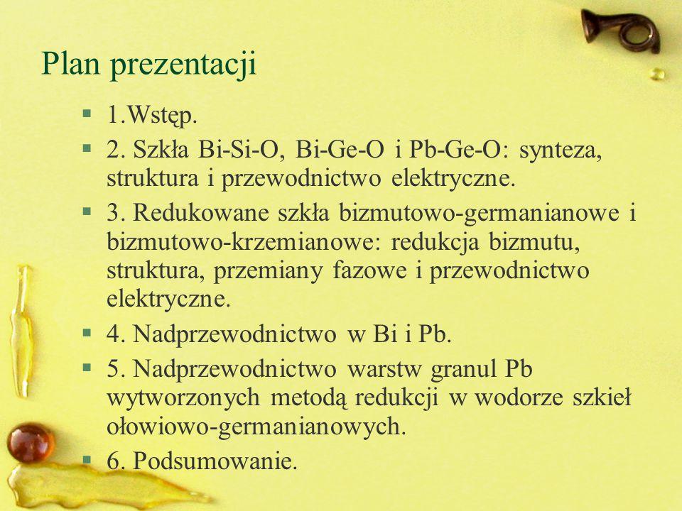 §1.Wstęp. §2. Szkła Bi-Si-O, Bi-Ge-O i Pb-Ge-O: synteza, struktura i przewodnictwo elektryczne. §3. Redukowane szkła bizmutowo-germanianowe i bizmutow