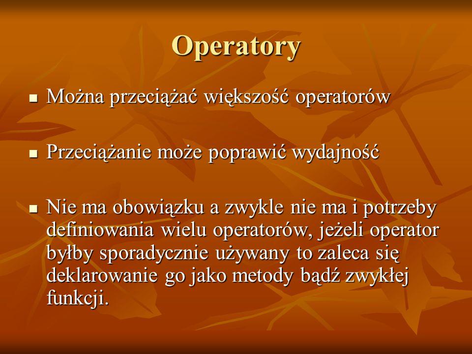 Operatory Można przeciążać większość operatorów Można przeciążać większość operatorów Przeciążanie może poprawić wydajność Przeciążanie może poprawić wydajność Nie ma obowiązku a zwykle nie ma i potrzeby definiowania wielu operatorów, jeżeli operator byłby sporadycznie używany to zaleca się deklarowanie go jako metody bądź zwykłej funkcji.