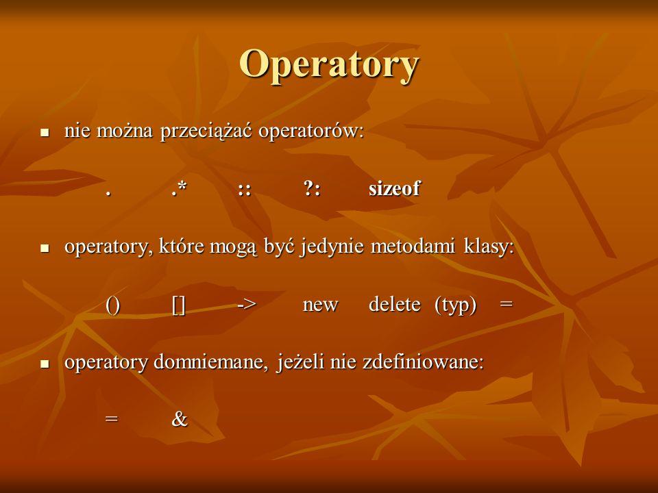 Operatory nie można przeciążać operatorów: nie można przeciążać operatorów:..* ::?:sizeof operatory, które mogą być jedynie metodami klasy: operatory, które mogą być jedynie metodami klasy: ()[]->newdelete(typ)= operatory domniemane, jeżeli nie zdefiniowane: operatory domniemane, jeżeli nie zdefiniowane: =&