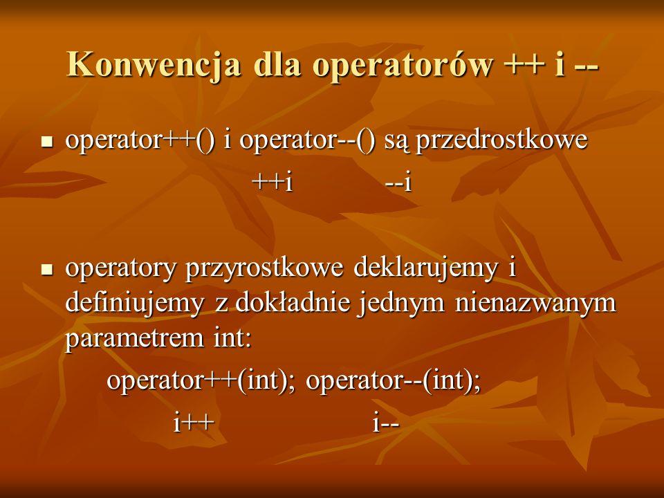 Konwencja dla operatorów ++ i -- operator++() i operator--() są przedrostkowe operator++() i operator--() są przedrostkowe ++i--i operatory przyrostkowe deklarujemy i definiujemy z dokładnie jednym nienazwanym parametrem int: operatory przyrostkowe deklarujemy i definiujemy z dokładnie jednym nienazwanym parametrem int: operator++(int); operator--(int); i++i--