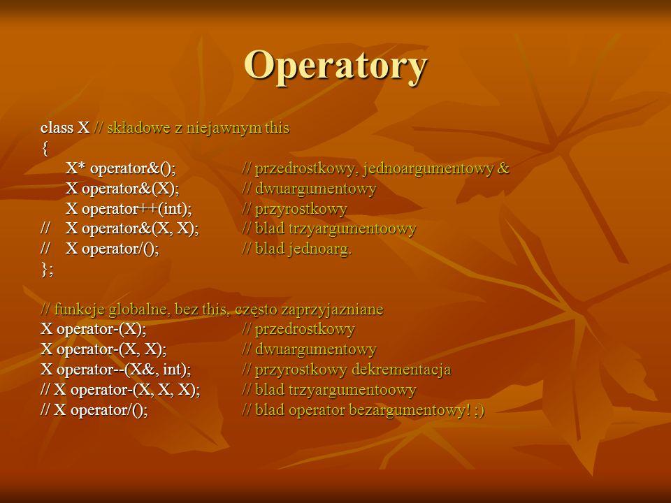 Operatory class X // składowe z niejawnym this { X* operator&();// przedrostkowy, jednoargumentowy & X operator&(X);// dwuargumentowy X operator++(int);// przyrostkowy //X operator&(X, X);// blad trzyargumentoowy //X operator/();// blad jednoarg.