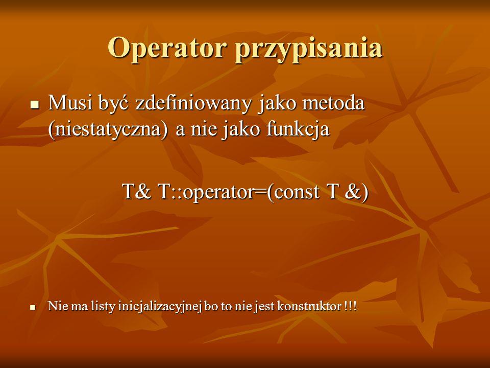 Operator przypisania Musi być zdefiniowany jako metoda (niestatyczna) a nie jako funkcja Musi być zdefiniowany jako metoda (niestatyczna) a nie jako funkcja T& T::operator=(const T &) Nie ma listy inicjalizacyjnej bo to nie jest konstruktor !!.